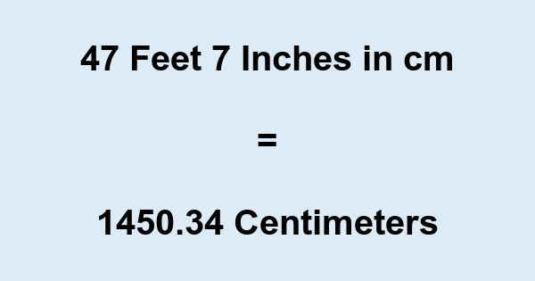 47 Feet 7 Inches in cm